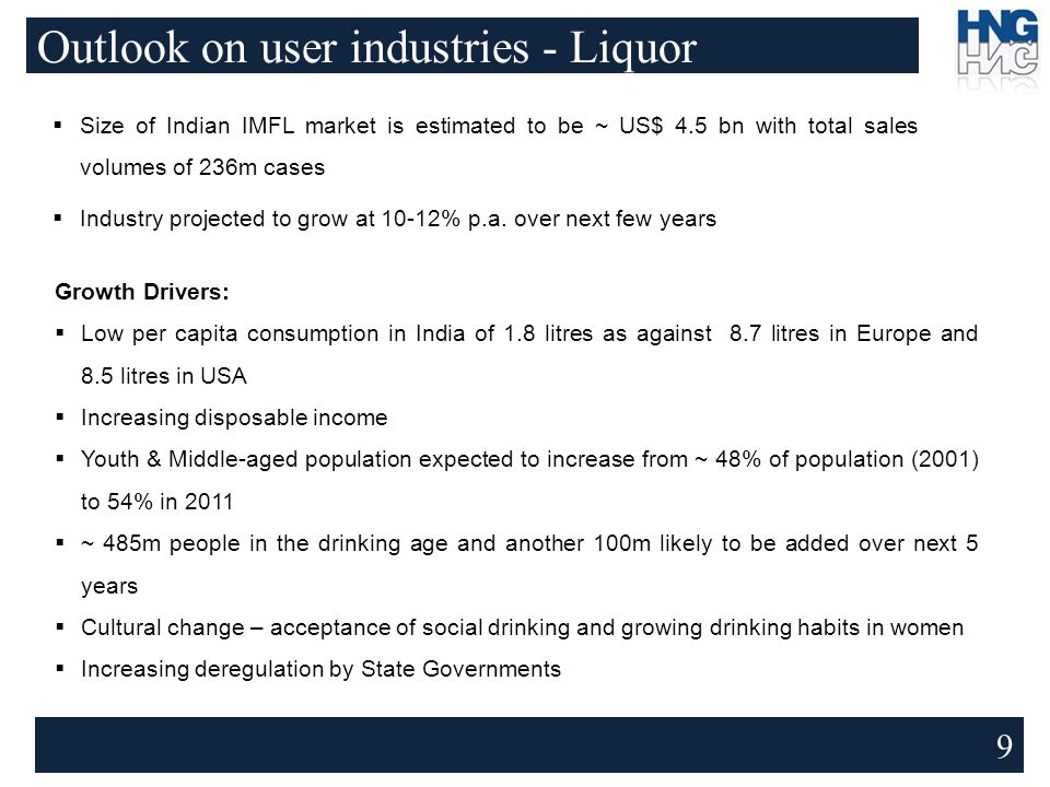 Outlook on user industries - Liquor 9  Size of Indian IMFL market is estimated to be ~ US$ 4.5 bn with total sales volumes of 236m cases  Industry projected to grow at 10-12% p.a.