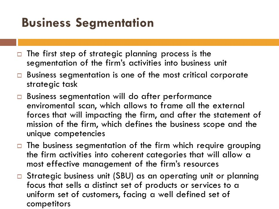  The first step of strategic planning process is the segmentation of the firm's activities into business unit  Business segmentation is one of the most critical corporate strategic task  Business segmentation will do after performance enviromental scan, which allows to frame all the external forces that will impacting the firm, and after the statement of mission of the firm, which defines the business scope and the unique competencies  The business segmentation of the firm which require grouping the firm activities into coherent categories that will allow a most effective management of the firm's resources  Strategic business unit (SBU) as an operating unit or planning focus that sells a distinct set of products or services to a uniform set of customers, facing a well defined set of competitors Business Segmentation