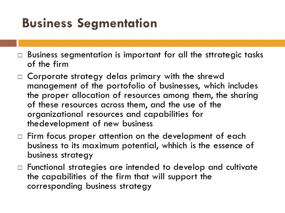  Business segmentation is important for all the sttrategic tasks of the firm  Corporate strategy delas primary with the shrewd management of the portofolio of businesses, which includes the proper allocation of resources among them, the sharing of these resources across them, and the use of the organizational resources and capabilities for thedevelopment of new business  Firm focus proper attention on the development of each business to its maximum potential, whhich is the essence of business strategy  Functional strategies are intended to develop and cultivate the capabilities of the firm that will support the corresponding business strategy Business Segmentation