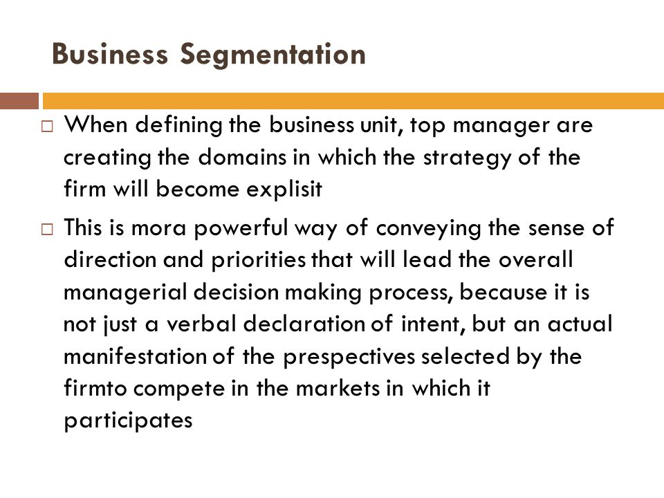  When defining the business unit, top manager are creating the domains in which the strategy of the firm will become explisit  This is mora powerful way of conveying the sense of direction and priorities that will lead the overall managerial decision making process, because it is not just a verbal declaration of intent, but an actual manifestation of the prespectives selected by the firmto compete in the markets in which it participates Business Segmentation