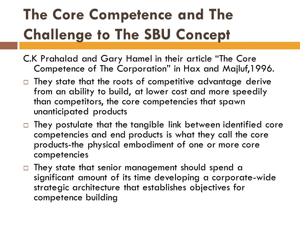 The Core Competence and The Challenge to The SBU Concept The basic messages in these viewpoints are  That the central source for strategic advantage resides at the corporate level, where core competencies are developed  That core competencies are not directly applied to end products  That developing the strategic architecture is what guides competence building