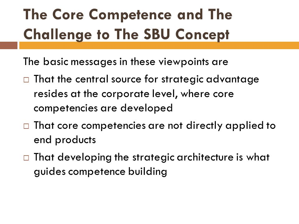 The Core Competence and The Challenge to The SBU Concept Concept of core competence :  It calls for an elevation of the strategic issues of the firm to the corporate  It forces a reflection for top managers to understand the fundamental foundations of competitive engagement  It focuses the technological and production skills of the firm to concentrate on a long lasting, farreaching set of outputs  It identifies as a priority agenda for top managers the development of the strategic architecture and capabilities of the firm