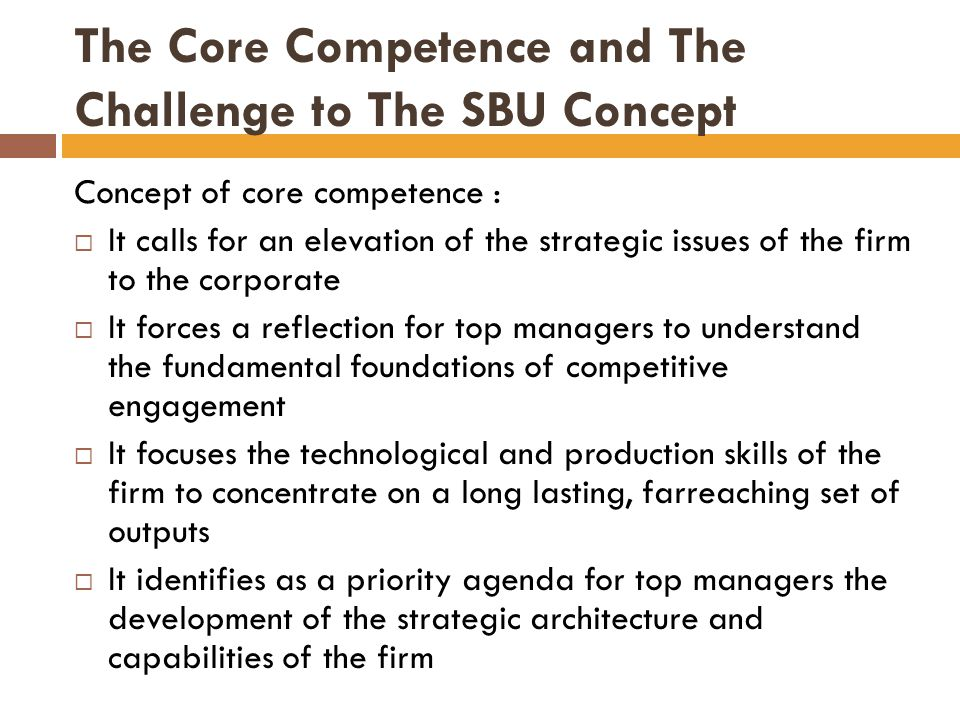 The Core Competence and The Challenge to The SBU Concept Concept of core competence :  It calls for an elevation of the strategic issues of the firm to the corporate  It forces a reflection for top managers to understand the fundamental foundations of competitive engagement  It focuses the technological and production skills of the firm to concentrate on a long lasting, farreaching set of outputs  It identifies as a priority agenda for top managers the development of the strategic architecture and capabilities of the firm