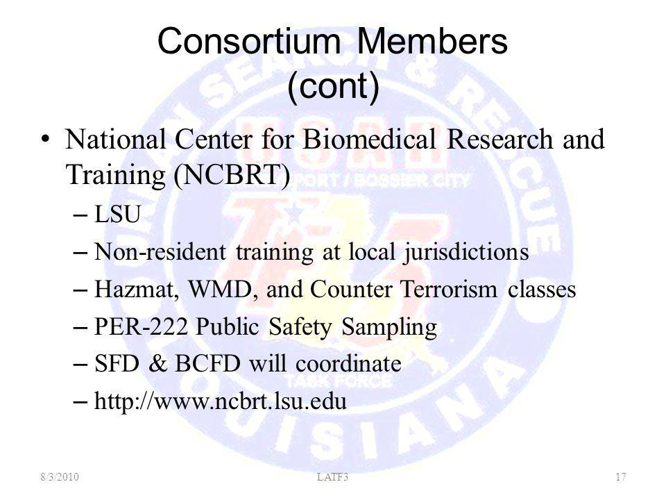 Consortium Members (cont) National Center for Biomedical Research and Training (NCBRT) – LSU – Non-resident training at local jurisdictions – Hazmat, WMD, and Counter Terrorism classes – PER-222 Public Safety Sampling – SFD & BCFD will coordinate – http://www.ncbrt.lsu.edu 8/3/201017LATF3