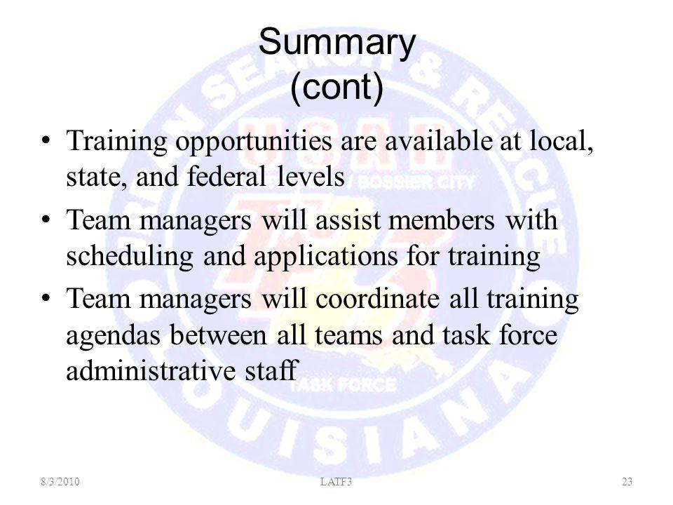 Summary (cont) Training opportunities are available at local, state, and federal levels Team managers will assist members with scheduling and applications for training Team managers will coordinate all training agendas between all teams and task force administrative staff 8/3/201023LATF3