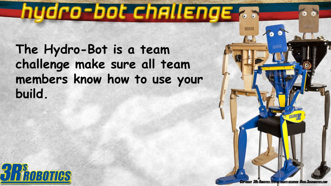 The Hydro-Bot is a team challenge make sure all team members know how to use your build.