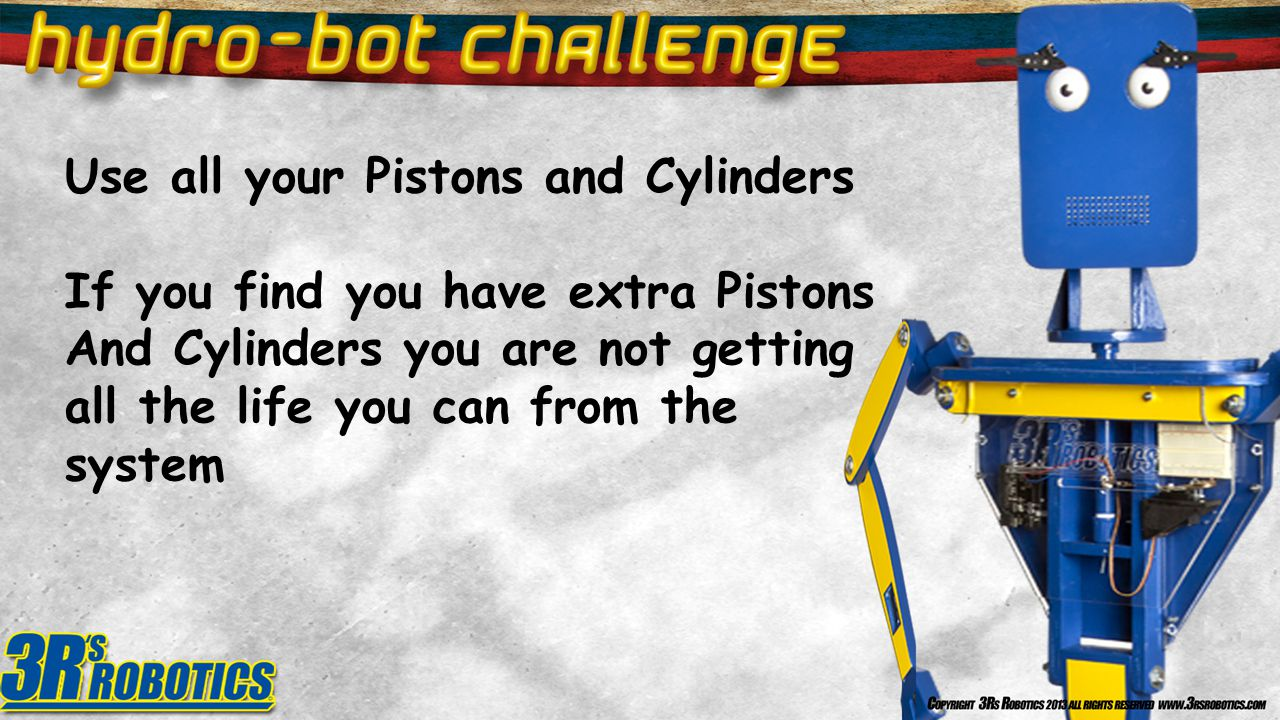 Use all your Pistons and Cylinders If you find you have extra Pistons And Cylinders you are not getting all the life you can from the system