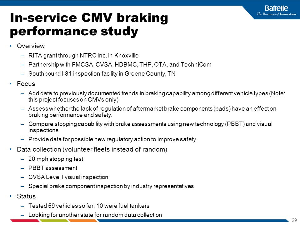 29 In-service CMV braking performance study Overview –RITA grant through NTRC Inc. in Knoxville –Partnership with FMCSA, CVSA, HDBMC, THP, OTA, and Te