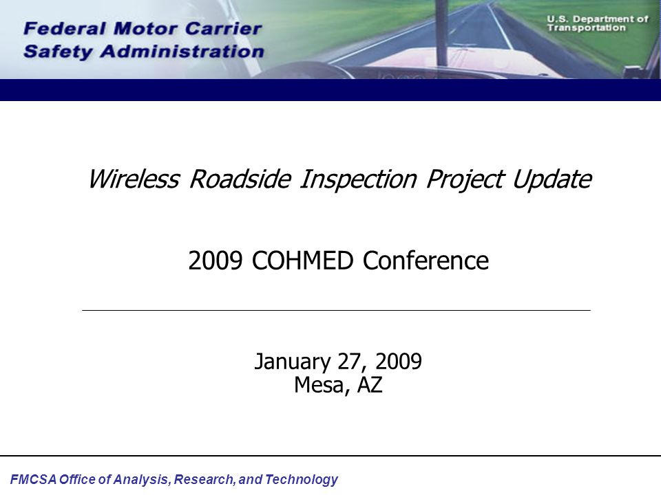 FMCSA Office of Analysis, Research, and Technology Wireless Roadside Inspection Project Update 2009 COHMED Conference January 27, 2009 Mesa, AZ