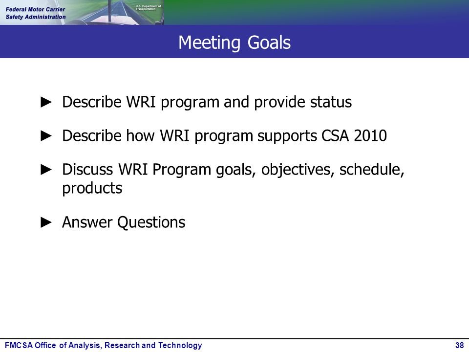 FMCSA Office of Analysis, Research and Technology38 Meeting Goals ► Describe WRI program and provide status ► Describe how WRI program supports CSA 20