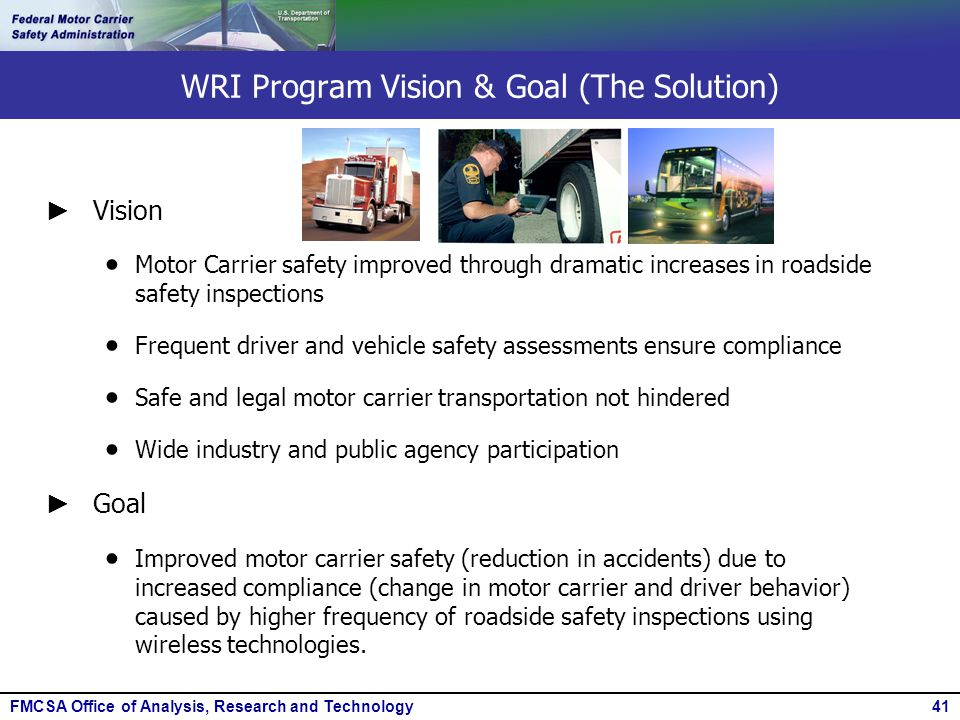 FMCSA Office of Analysis, Research and Technology41 WRI Program Vision & Goal (The Solution) ► Vision  Motor Carrier safety improved through dramatic