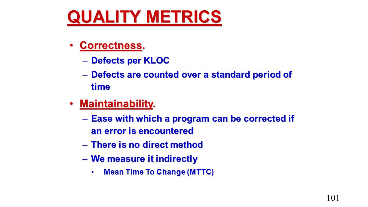 QUALITY METRICS Correctness.Correctness. –Defects per KLOC –Defects are counted over a standard period of time Maintainability.Maintainability. –Ease
