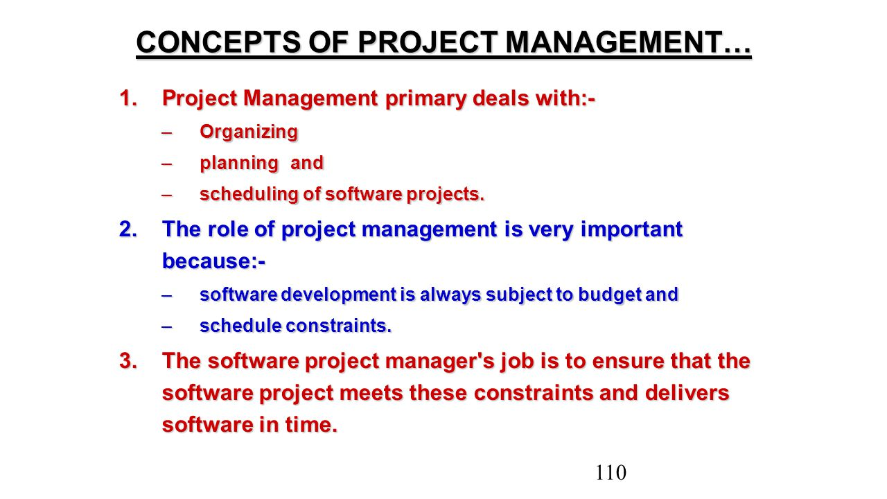CONCEPTS OF PROJECT MANAGEMENT… 1.Project Management primary deals with:- –Organizing –planning and –scheduling of software projects. 2.The role of pr