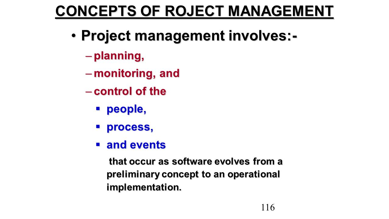 Project management involves:-Project management involves:- –planning, –monitoring, and –control of the  people,  process,  and events that occur as
