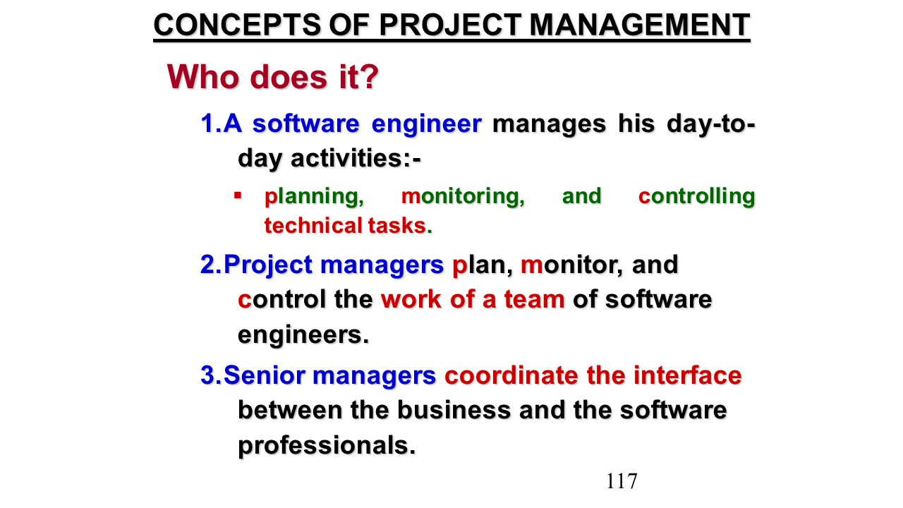 Who does it? 1.A software engineer manages his day-to- day activities:-  planning, monitoring, and controlling technical tasks. 2.Project managers pl