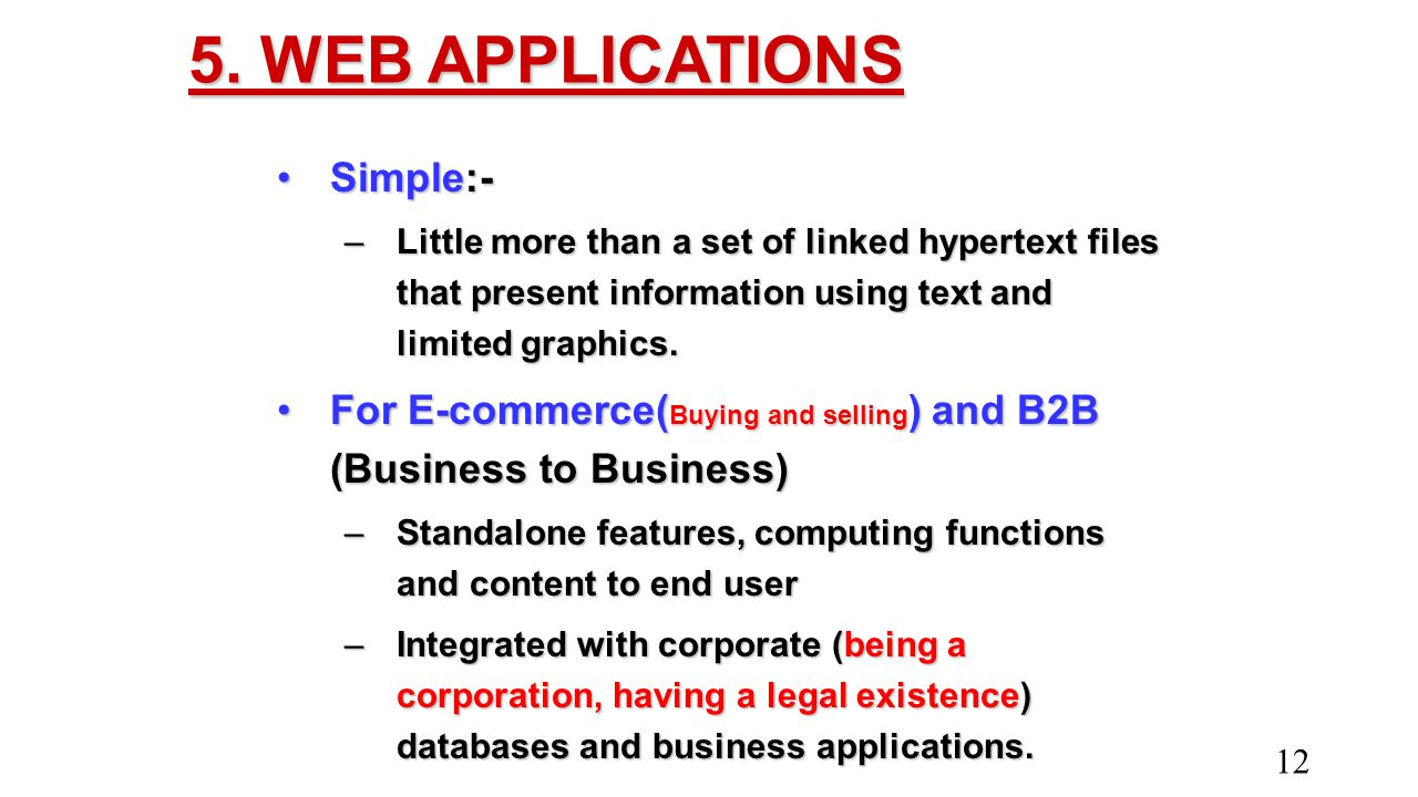 5. WEB APPLICATIONS Simple:-Simple:- –Little more than a set of linked hypertext files that present information using text and limited graphics. For E