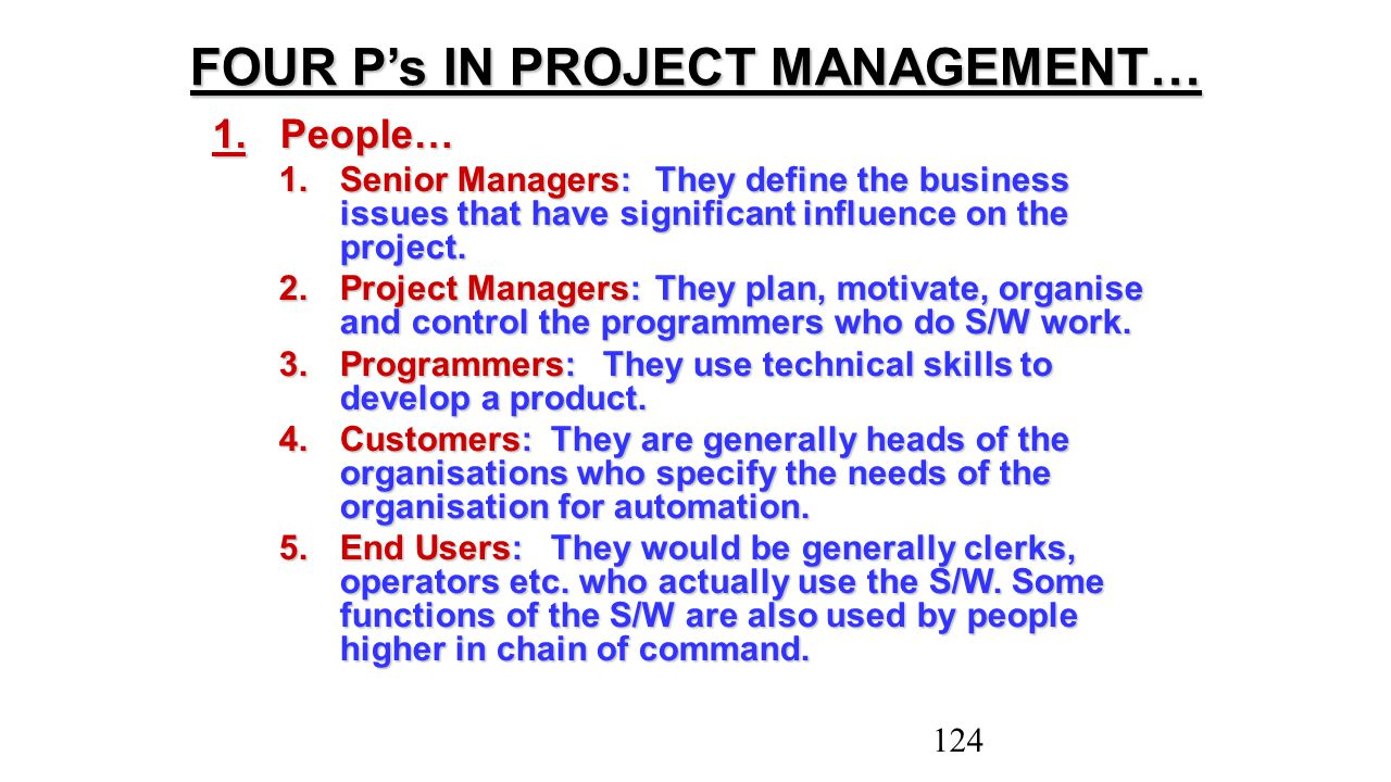 1.People… 1.Senior Managers:They define the business issues that have significant influence on the project. 2.Project Managers:They plan, motivate, or