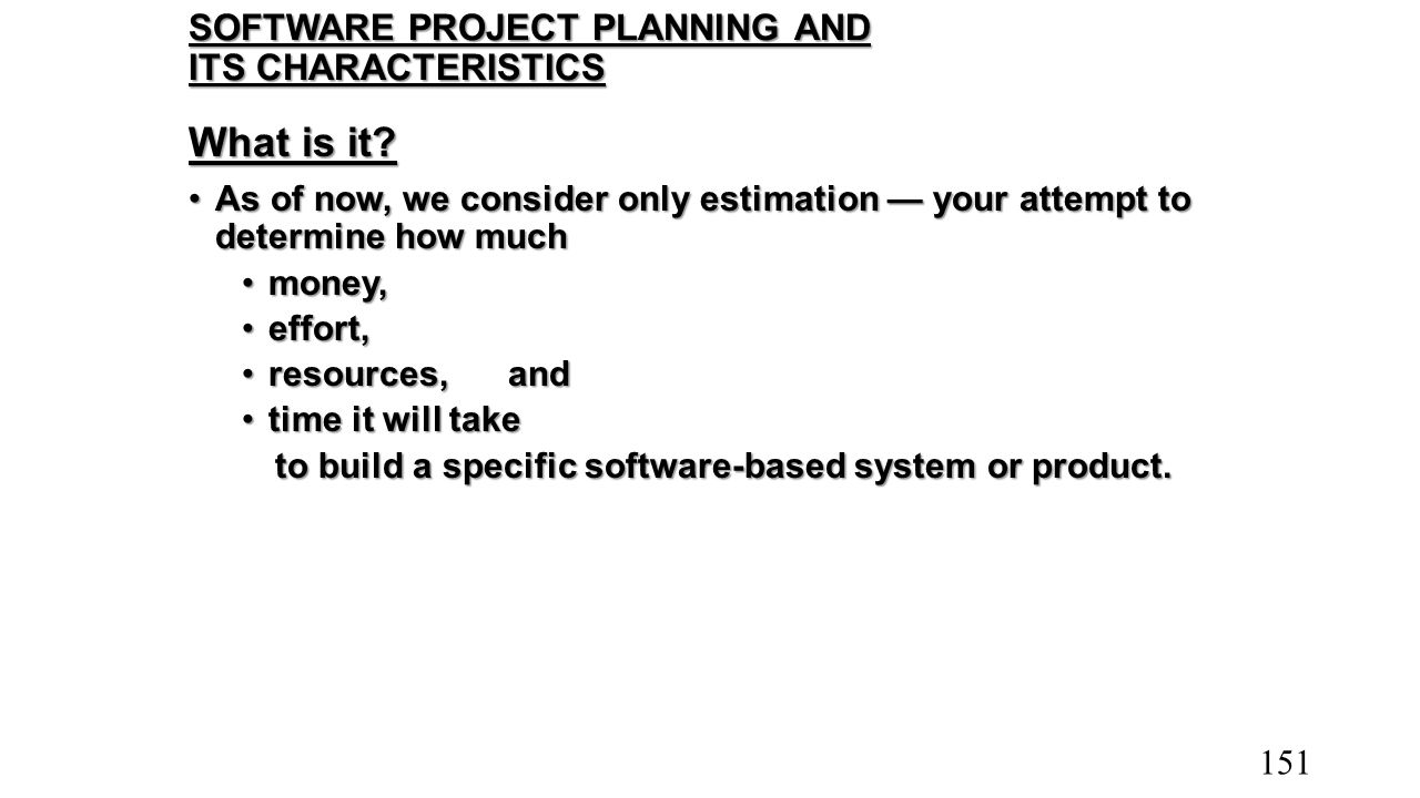 SOFTWARE PROJECT PLANNING AND ITS CHARACTERISTICS What is it? As of now, we consider only estimation — your attempt to determine how muchAs of now, we