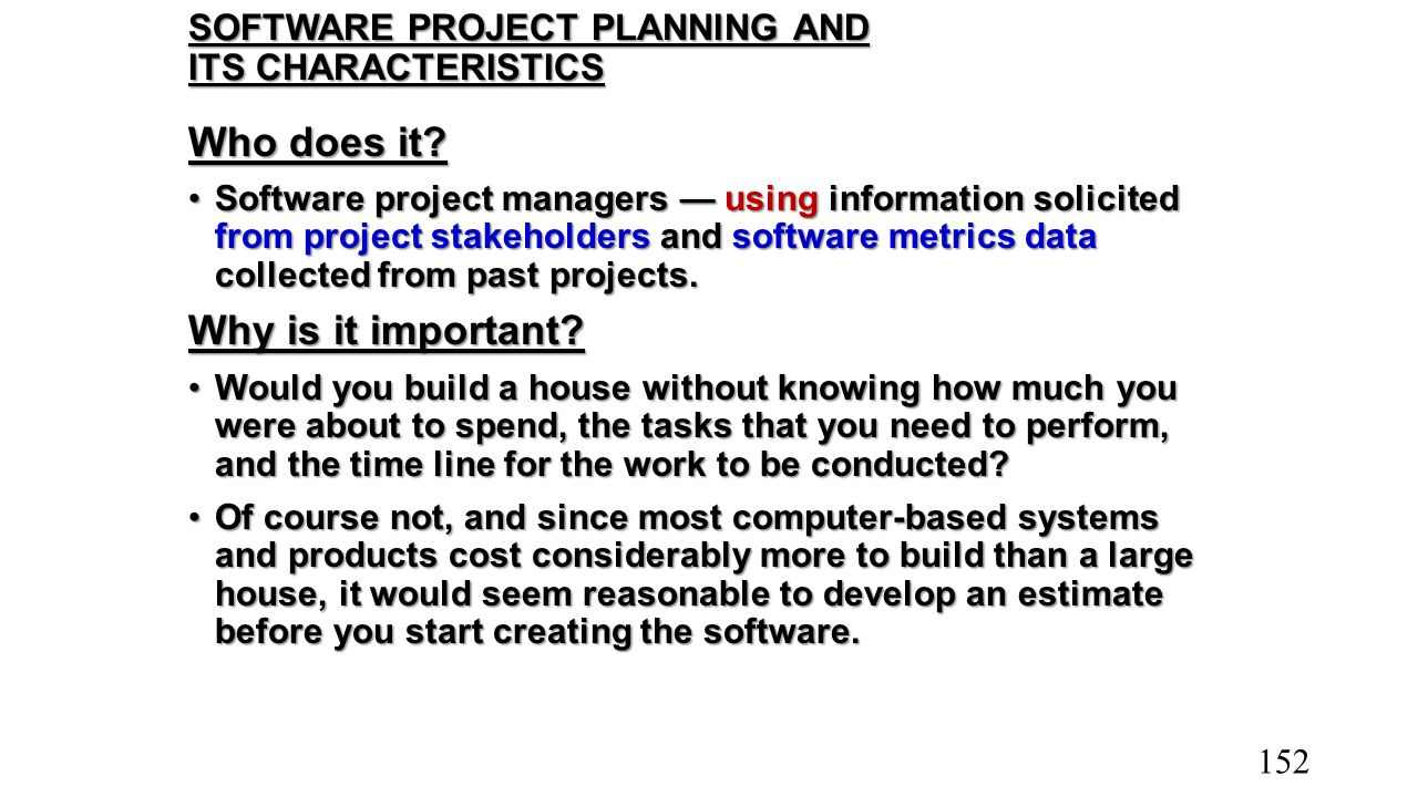 SOFTWARE PROJECT PLANNING AND ITS CHARACTERISTICS Who does it? Software project managers — using information solicited from project stakeholders and s