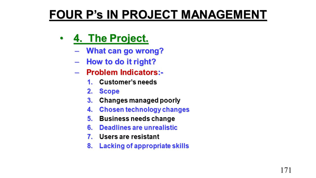 FOUR P's IN PROJECT MANAGEMENT 4.The Project.4.The Project. –What can go wrong? –How to do it right? –Problem Indicators:- 1.Customer's needs 2.Scope