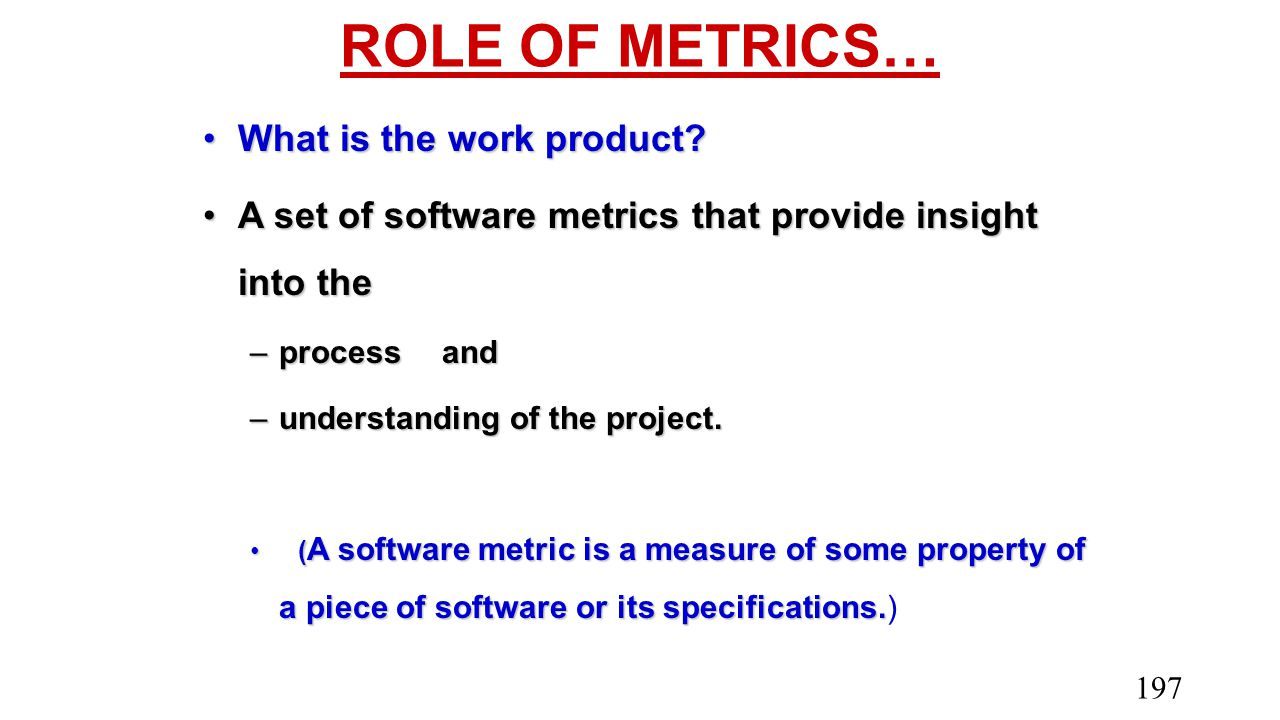 ROLE OF METRICS… What is the work product?What is the work product? A set of software metrics that provide insight into theA set of software metrics t