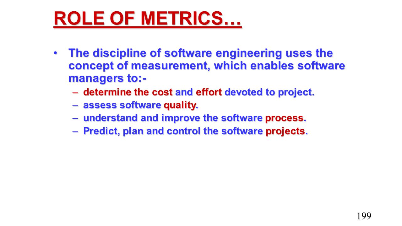 ROLE OF METRICS… The discipline of software engineering uses the concept of measurement, which enables software managers to:-The discipline of softwar