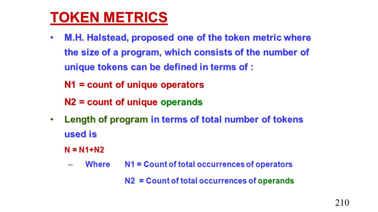 TOKEN METRICS M.H. Halstead, proposed one of the token metric where the size of a program, which consists of the number of unique tokens can be define