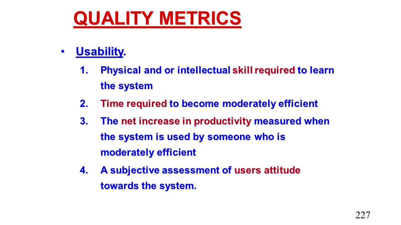 QUALITY METRICS Usability.Usability. 1.Physical and or intellectual skill required to learn the system 2.Time required to become moderately efficient