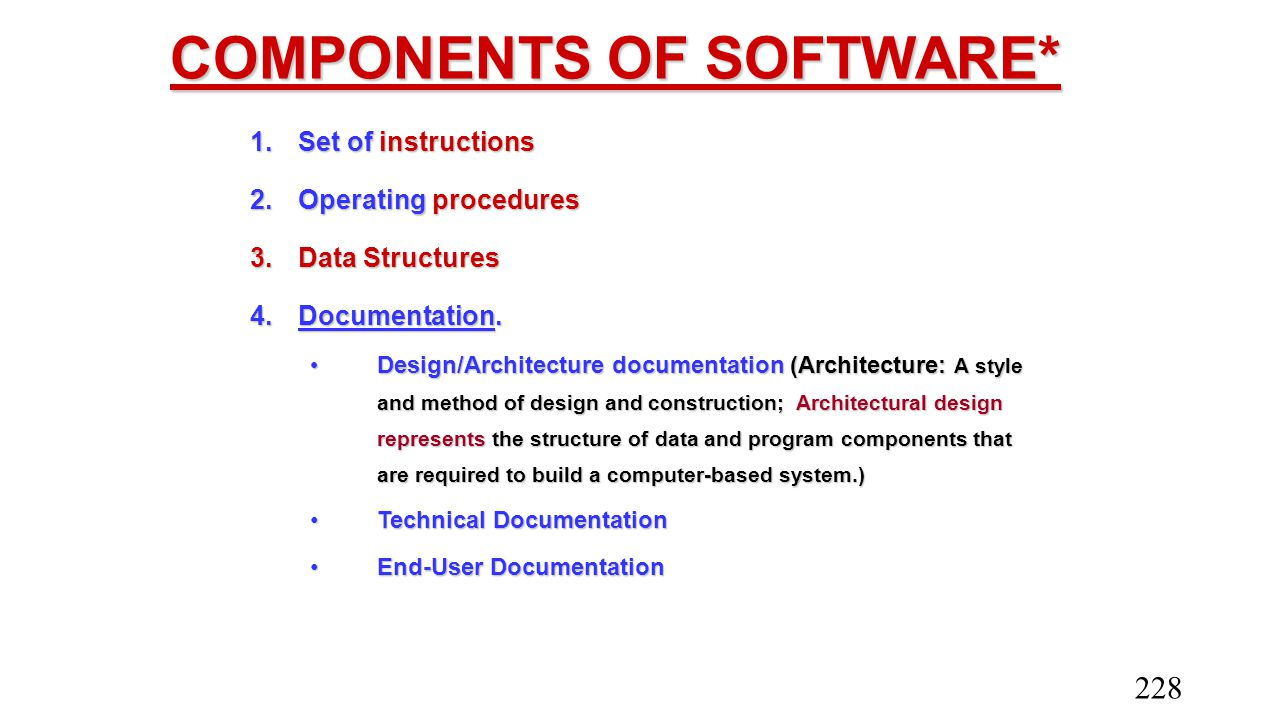 COMPONENTS OF SOFTWARE* 1.Set of instructions 2.Operating procedures 3.Data Structures 4.Documentation. Design/Architecture documentation (Architectur