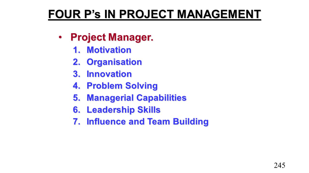 FOUR P's IN PROJECT MANAGEMENT Project Manager.Project Manager. 1.Motivation 2.Organisation 3.Innovation 4.Problem Solving 5.Managerial Capabilities 6