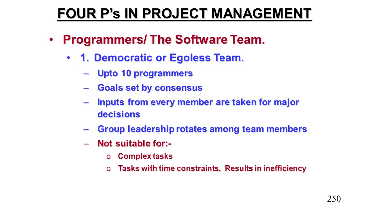 FOUR P's IN PROJECT MANAGEMENT Programmers/ The Software Team.Programmers/ The Software Team. 1.Democratic or Egoless Team.1.Democratic or Egoless Tea