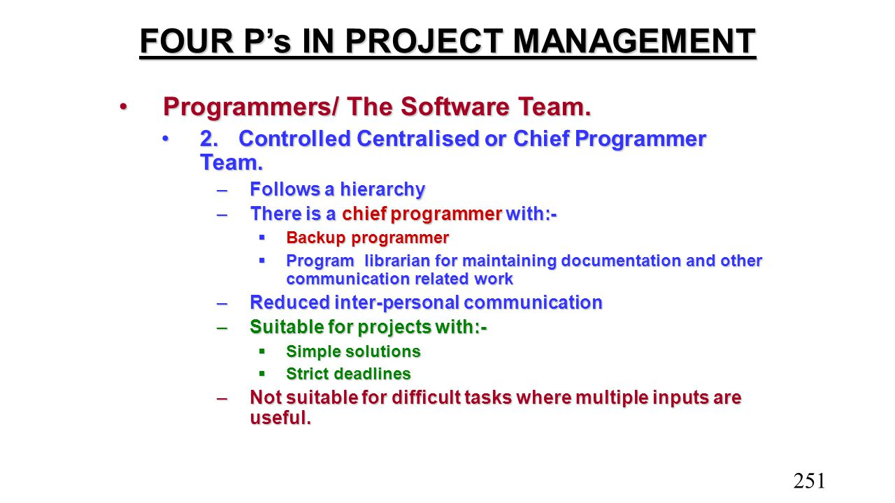 FOUR P's IN PROJECT MANAGEMENT Programmers/ The Software Team.Programmers/ The Software Team. 2.Controlled Centralised or Chief Programmer Team.2.Cont