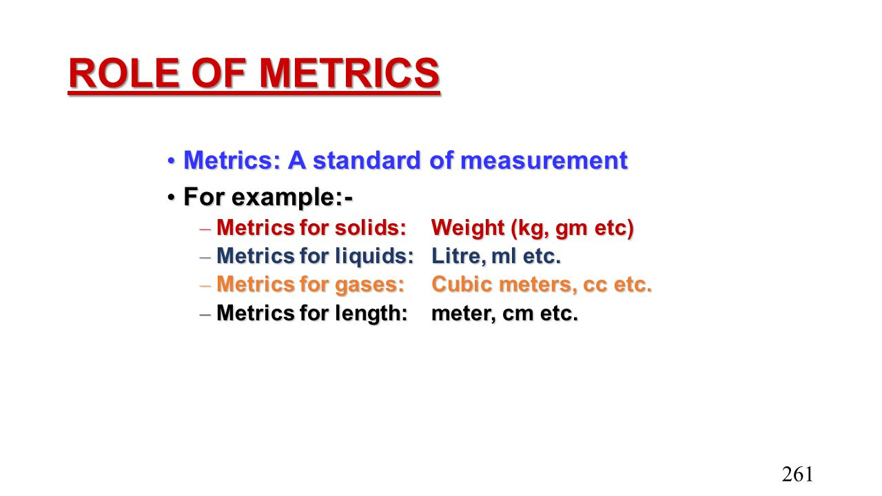 ROLE OF METRICS Metrics: A standard of measurement Metrics: A standard of measurement For example:- For example:- – Metrics for solids:Weight (kg, gm