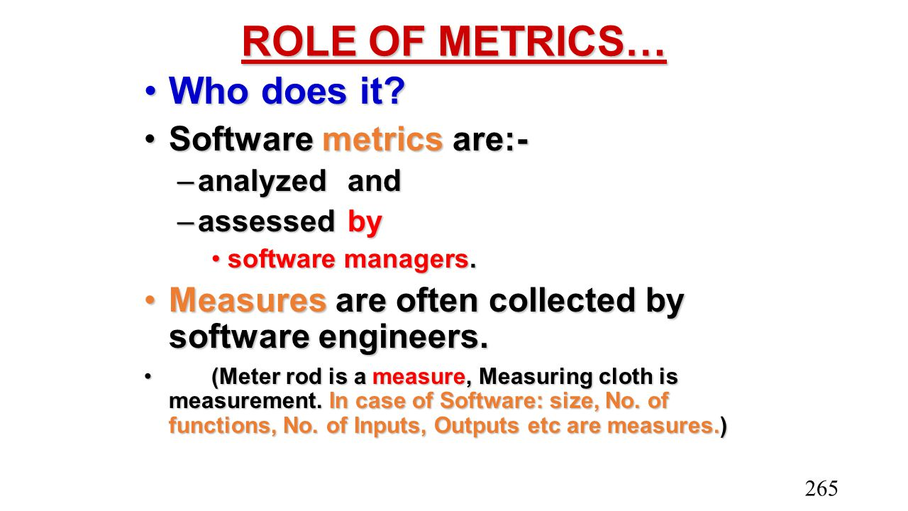 ROLE OF METRICS… Who does it?Who does it? Software metrics are:-Software metrics are:- –analyzed and –assessed by software managers.software managers.