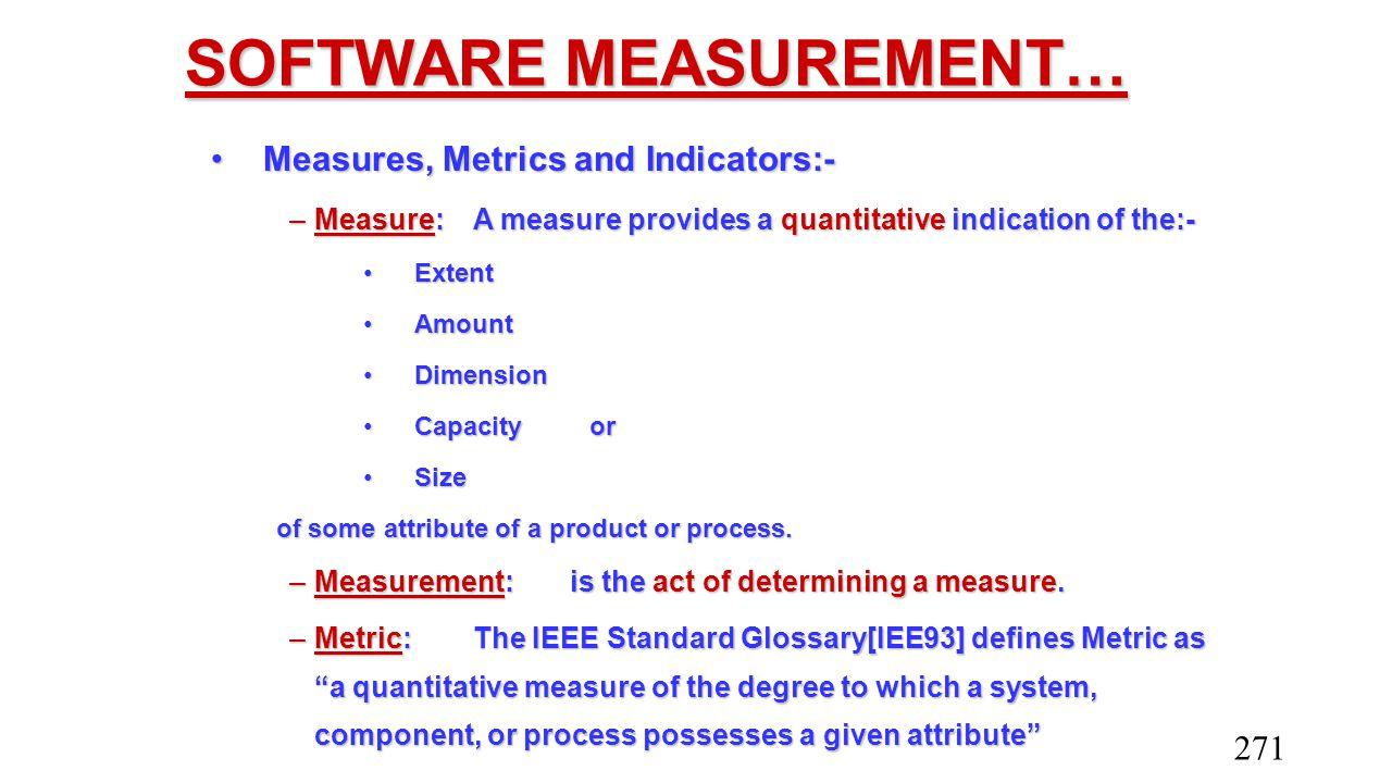 SOFTWARE MEASUREMENT… Measures, Metrics and Indicators:-Measures, Metrics and Indicators:- –Measure: A measure provides a quantitative indication of t