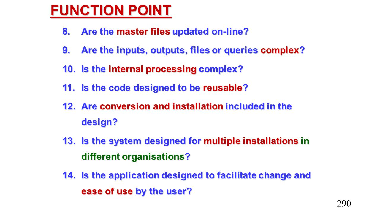 FUNCTION POINT 8.Are the master files updated on-line? 9.Are the inputs, outputs, files or queries complex? 10.Is the internal processing complex? 11.