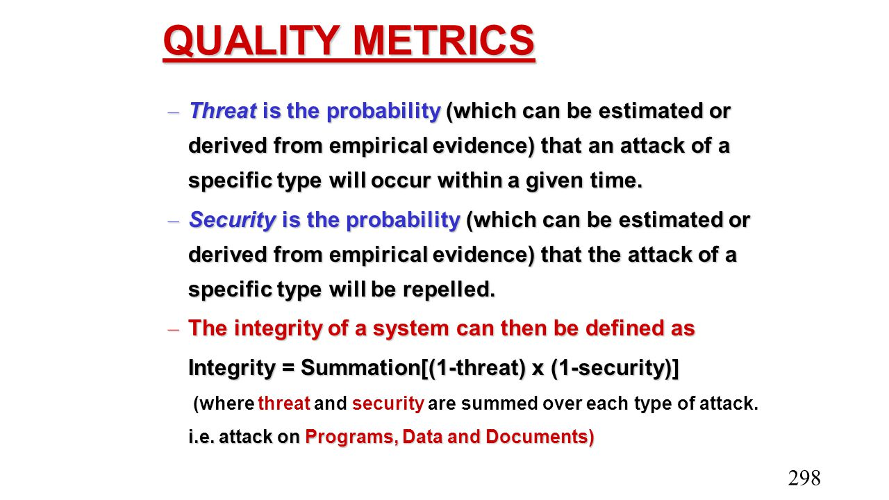 QUALITY METRICS – Threat is the probability (which can be estimated or derived from empirical evidence) that an attack of a specific type will occur w