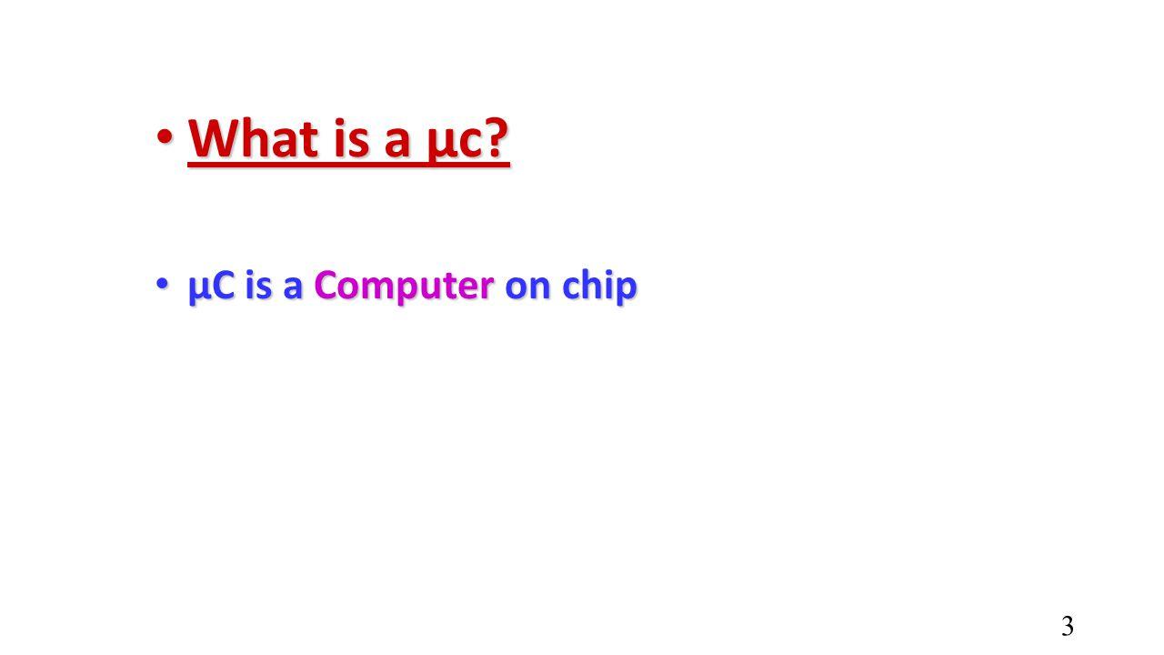 What is a µc? What is a µc? µC is a Computer on chip µC is a Computer on chip 3