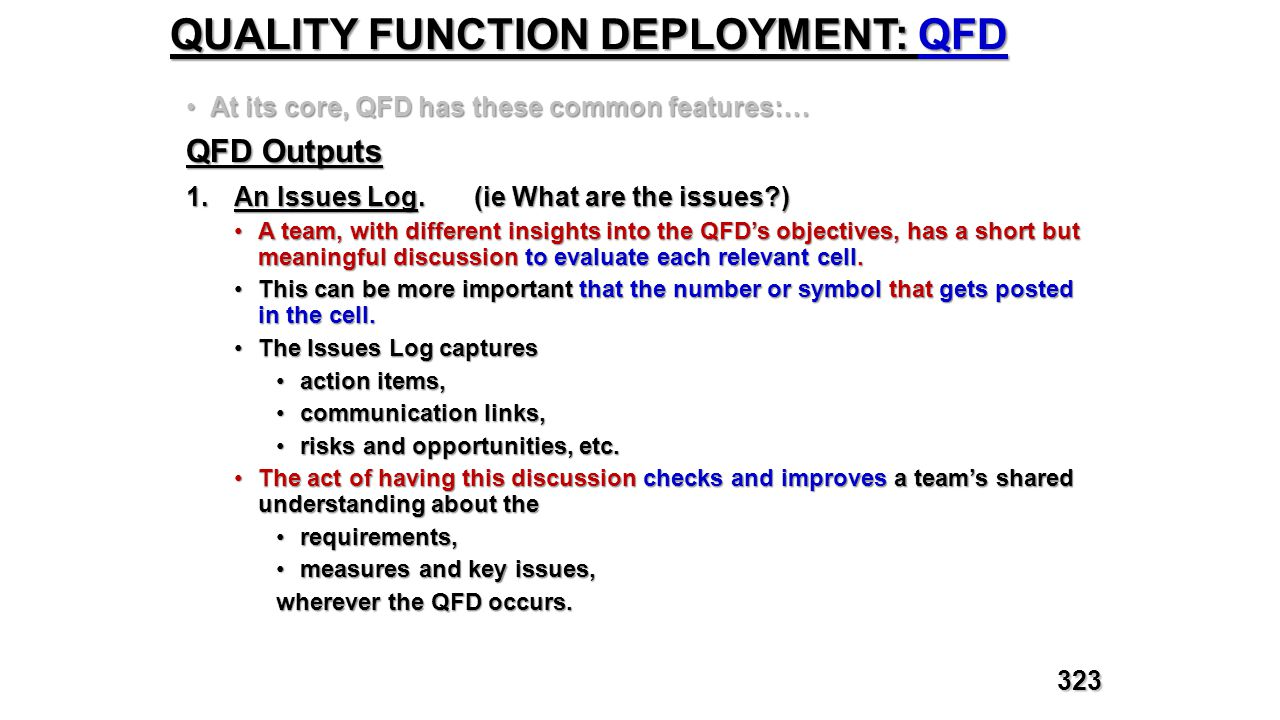 QUALITY FUNCTION DEPLOYMENT: QFD At its core, QFD has these common features:…At its core, QFD has these common features:… QFD Outputs 1.An Issues Log.