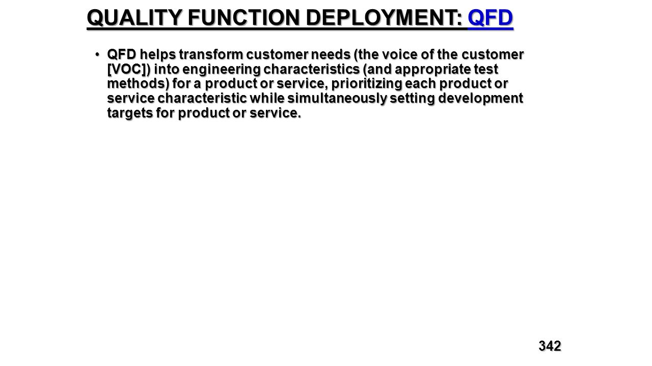 QUALITY FUNCTION DEPLOYMENT: QFD QFD helps transform customer needs (the voice of the customer [VOC]) into engineering characteristics (and appropriat