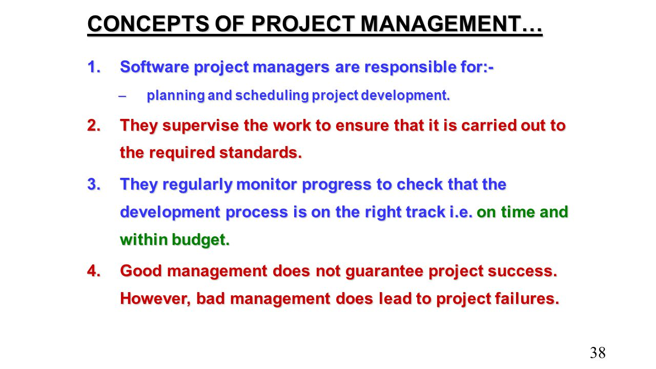 CONCEPTS OF PROJECT MANAGEMENT… 1.Software project managers are responsible for:- –planning and scheduling project development. 2.They supervise the w