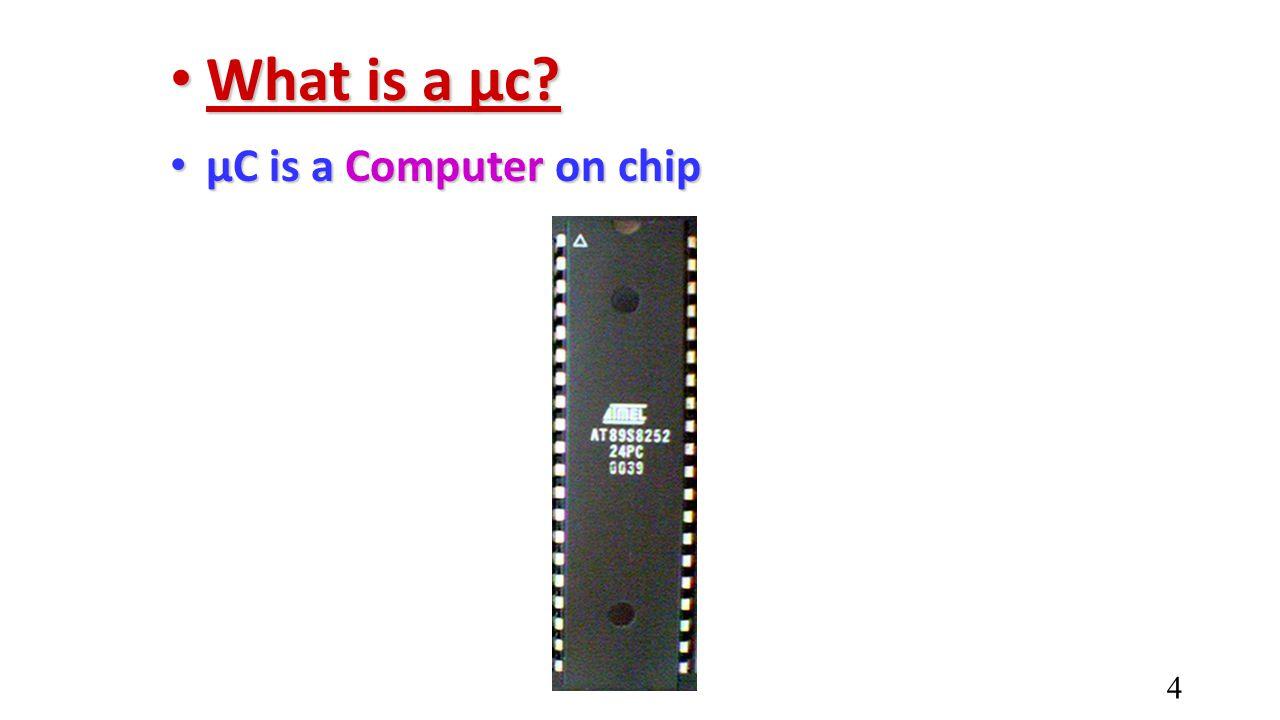 What is a µc? What is a µc? µC is a Computer on chip µC is a Computer on chip 4