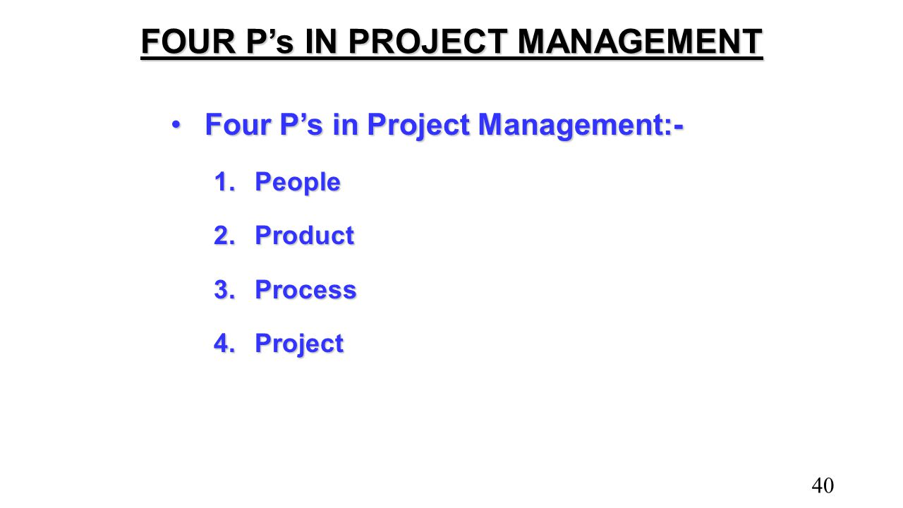 FOUR P's IN PROJECT MANAGEMENT Four P's in Project Management:-Four P's in Project Management:- 1.People 2.Product 3.Process 4.Project 40