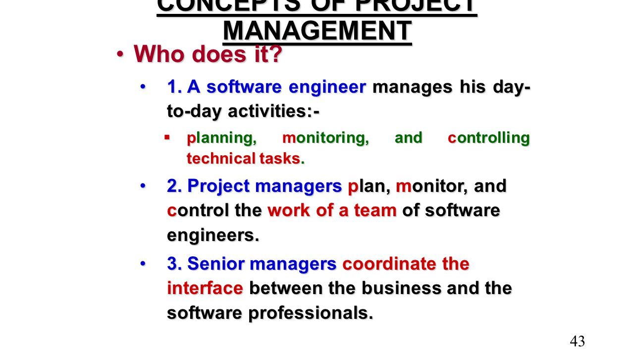 CONCEPTS OF PROJECT MANAGEMENT Who does it?Who does it? 1.A software engineer manages his day- to-day activities:-1.A software engineer manages his da