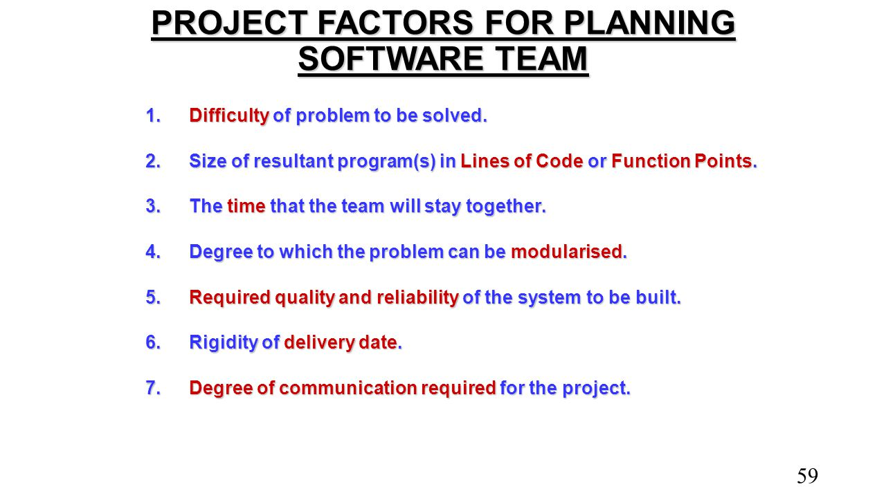 PROJECT FACTORS FOR PLANNING SOFTWARE TEAM 1.Difficulty of problem to be solved. 2.Size of resultant program(s) in Lines of Code or Function Points. 3