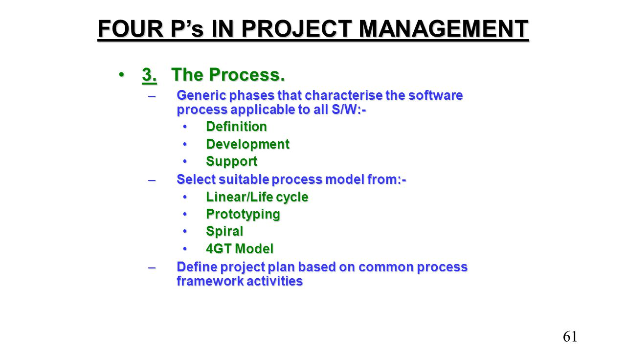 FOUR P's IN PROJECT MANAGEMENT 3.The Process.3.The Process. –Generic phases that characterise the software process applicable to all S/W:- DefinitionD