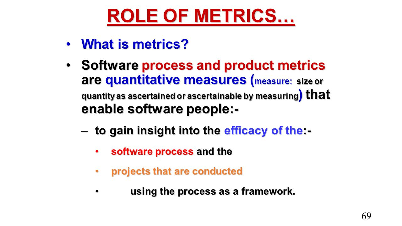 ROLE OF METRICS… What is metrics?What is metrics? Software process and product metrics are quantitative measures ( measure: size or quantity as ascert