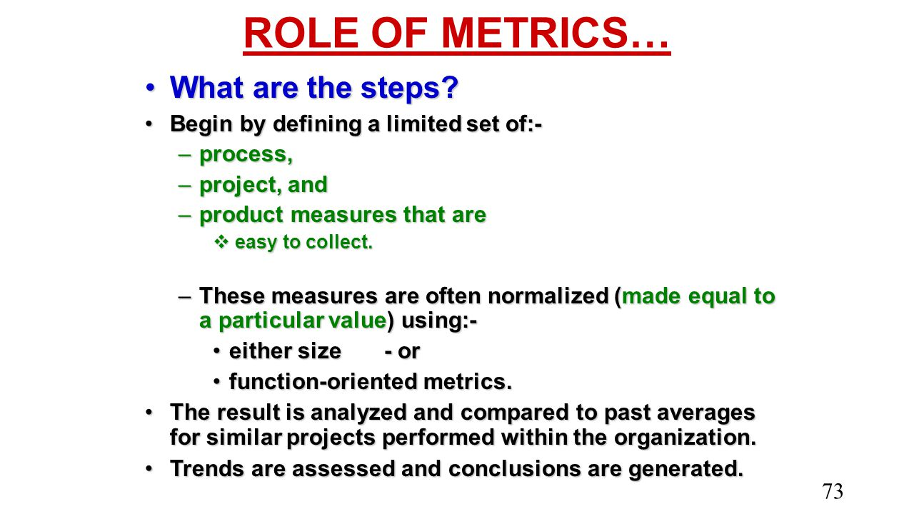 ROLE OF METRICS… What are the steps?What are the steps? Begin by defining a limited set of:-Begin by defining a limited set of:- –process, –project, a