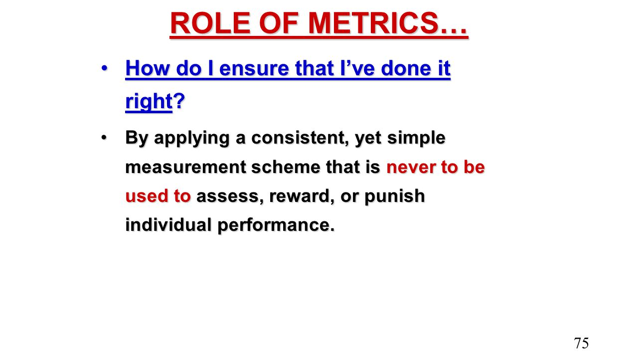ROLE OF METRICS… How do I ensure that I've done it right?How do I ensure that I've done it right? By applying a consistent, yet simple measurement sch