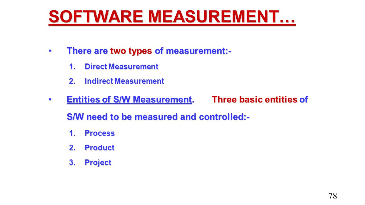 SOFTWARE MEASUREMENT… There are two types of measurement:-There are two types of measurement:- 1.Direct Measurement 2.Indirect Measurement Entities of